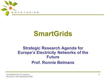 SmartGrids 9th AC meeting Brussels, 14th September 2006 1 SmartGrids Strategic Research Agenda for Europe's Electricity Networks of the Future Prof. Ronnie.