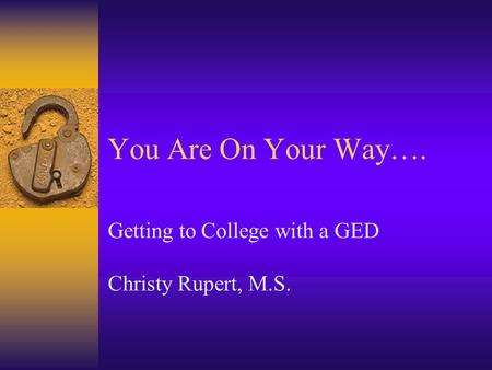You Are On Your Way…. Getting to College with a GED Christy Rupert, M.S.