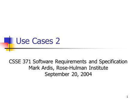 1 Use Cases 2 CSSE 371 Software Requirements and Specification Mark Ardis, Rose-Hulman Institute September 20, 2004.