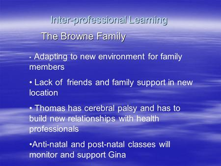 Inter-professional Learning The Browne Family Adapting to new environment for family members Lack of friends and family support in new location Thomas.