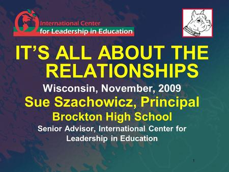 1 IT'S ALL ABOUT THE RELATIONSHIPS Wisconsin, November, 2009 Sue Szachowicz, Principal Brockton High School Senior Advisor, International Center for Leadership.