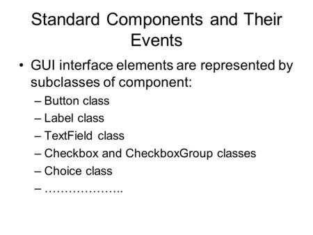 Standard Components and Their Events GUI interface elements are represented by subclasses of component: –Button class –Label class –TextField class –Checkbox.