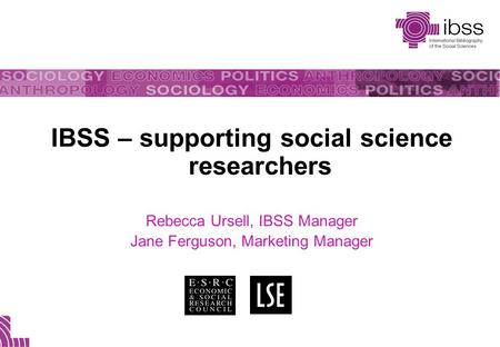 IBSS – supporting social science researchers Rebecca Ursell, IBSS Manager Jane Ferguson, Marketing Manager.