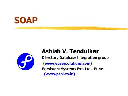 SOAP Ashish V. Tendulkar Directory Database integration group (www.eusersolutions.com) Persistent Systems Pvt. Ltd. Pune (www.pspl.co.in)