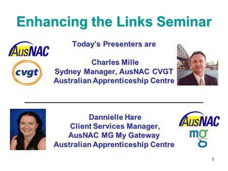 1 Enhancing the Links Seminar Today's Presenters are Charles Mille Charles Mille Sydney Manager, AusNAC CVGT Australian Apprenticeship Centre __________________________________________.