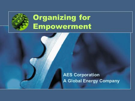 1 Organizing for Empowerment AES Corporation A Global Energy Company.
