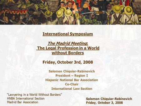 """Lawyering in a World Without Borders"" HNBA International Section Madrid Bar Association Salomon Chiquiar-Rabinovich Friday, October 3, 2008 International."