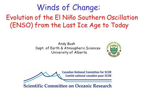 Evolution of the El Niño Southern Oscillation (ENSO) from the Last Ice Age to Today Andy Bush Dept. of Earth & Atmospheric Sciences University of Alberta.
