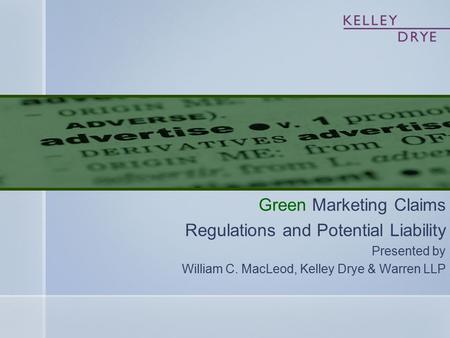 Green Marketing Claims Regulations and Potential Liability Presented by William C. MacLeod, Kelley Drye & Warren LLP.