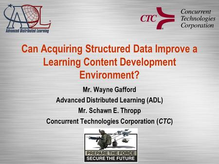 Can Acquiring Structured Data Improve a Learning Content Development Environment? Mr. Wayne Gafford Advanced Distributed Learning (ADL) Mr. Schawn E. Thropp.