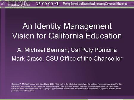 An Identity Management Vision for California Education A. Michael Berman, Cal Poly Pomona Mark Crase, CSU Office of the Chancellor Copyright A. Michael.