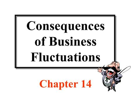 Consequences of Business Fluctuations Chapter 14.