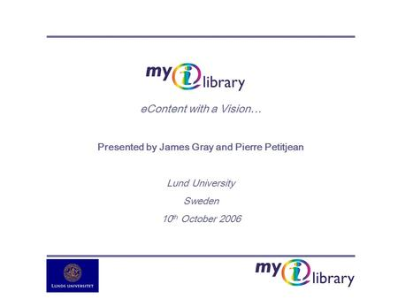EContent with a Vision… Presented by James Gray and Pierre Petitjean Lund University Sweden 10 th October 2006.