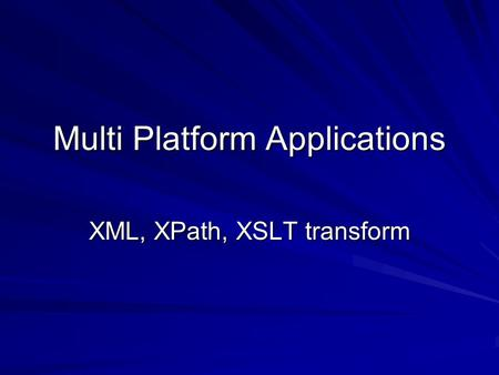 Multi Platform Applications XML, XPath, XSLT transform.