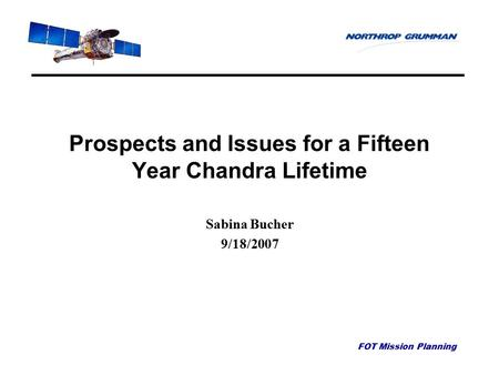 FOT Mission Planning Prospects and Issues for a Fifteen Year Chandra Lifetime Sabina Bucher 9/18/2007.