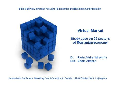 Virtual Market Study case on 25 sectors of Romanian economy Dr. Radu Adrian Mlesnita Drd. Adela Zifceac International Conference Marketing from Information.