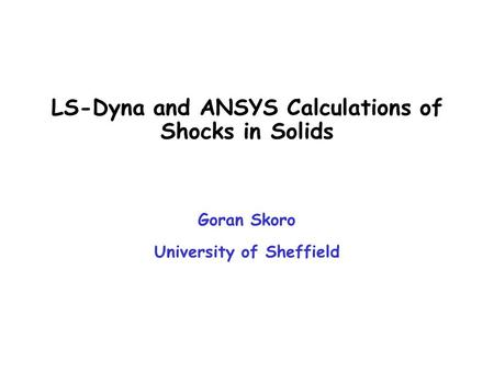LS-Dyna and ANSYS Calculations of Shocks in Solids Goran Skoro University of Sheffield.