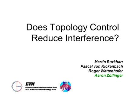 Does Topology Control Reduce Interference? Martin Burkhart Pascal von Rickenbach Roger Wattenhofer Aaron Zollinger.