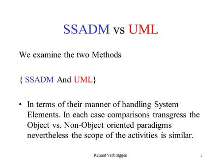 Renaat Verbruggen1 SSADM vs UML We examine the two Methods { SSADM And UML} In terms of their manner of handling System Elements. In each case comparisons.
