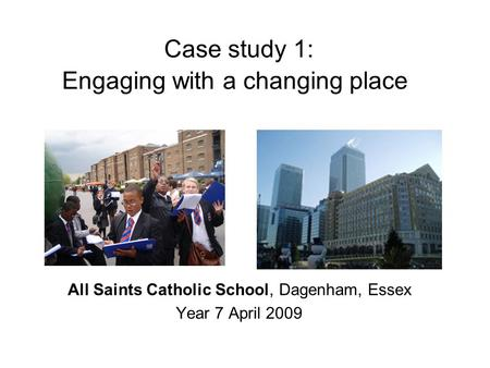 Case study 1: Engaging with a changing place All Saints Catholic School, Dagenham, Essex Year 7 April 2009.