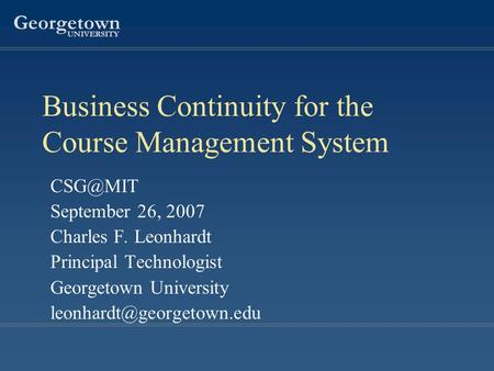 Georgetown UNIVERSITY Business Continuity for the Course Management System September 26, 2007 Charles F. Leonhardt Principal Technologist Georgetown.