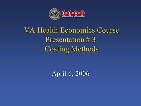 VA Health Economics Course Presentation # 3: Costing Methods April 6, 2006.