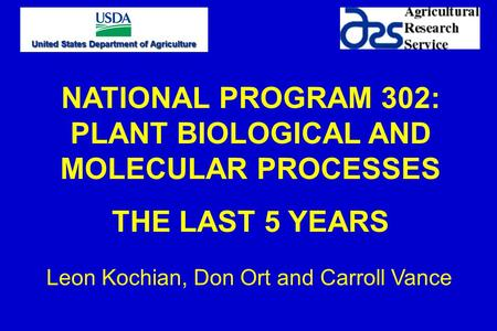 NATIONAL PROGRAM 302: PLANT BIOLOGICAL AND MOLECULAR PROCESSES THE LAST 5 YEARS Leon Kochian, Don Ort and Carroll Vance.