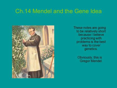 Ch.14 Mendel and the Gene Idea These notes are going to be relatively short because I believe practicing with problems is the best way to cover genetics.
