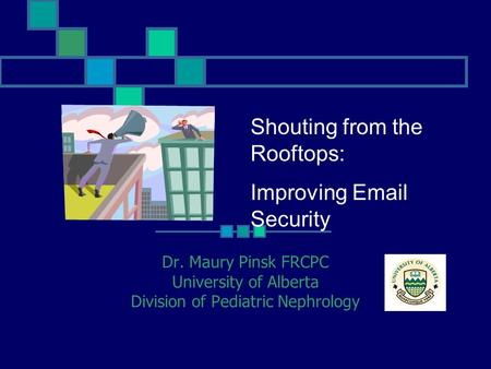 Shouting from the Rooftops: Improving Email Security Dr. Maury Pinsk FRCPC University of Alberta Division of Pediatric Nephrology.