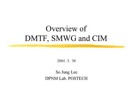 Overview of DMTF, SMWG and CIM 2004. 3. 30 So Jung Lee DPNM Lab. POSTECH.