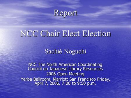 Report NCC Chair Elect Election Sachié Noguchi NCC The North American Coordinating Council on Japanese Library Resources 2006 Open Meeting Yerba Ballroom,