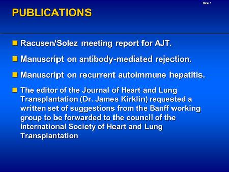 Slide 1PUBLICATIONS Racusen/Solez meeting report for AJT. Racusen/Solez meeting report for AJT. Manuscript on antibody-mediated rejection. Manuscript on.