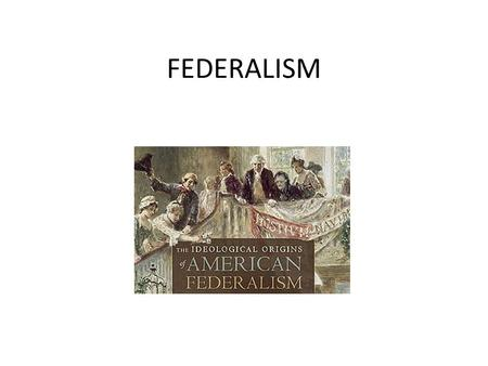 FEDERALISM. Federalism What is it? Confederacy v. Unitary v. Federal.