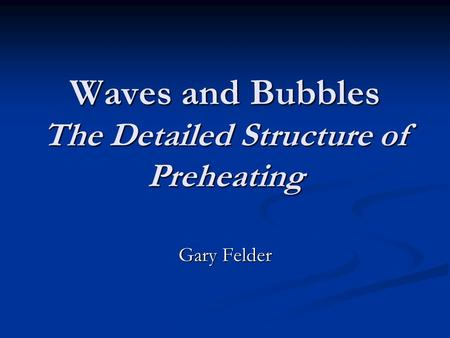 Waves and Bubbles The Detailed Structure of Preheating Gary Felder.