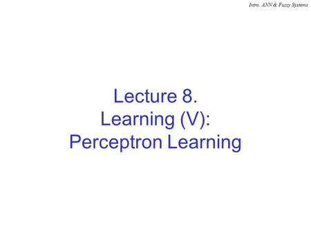 Intro. ANN & Fuzzy Systems Lecture 8. Learning (V): Perceptron Learning.