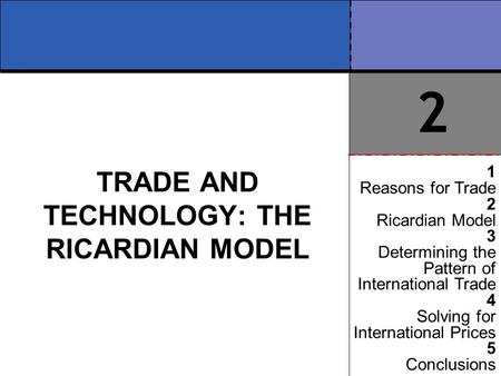 TRADE AND TECHNOLOGY: THE RICARDIAN MODEL 1 Reasons for Trade 2 Ricardian Model 3 Determining the Pattern of International Trade 4 Solving for International.