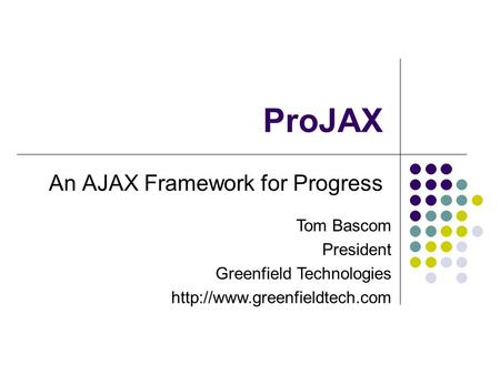 ProJAX An AJAX Framework for Progress Tom Bascom President Greenfield Technologies