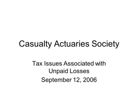 Casualty Actuaries Society Tax Issues Associated with Unpaid Losses September 12, 2006.