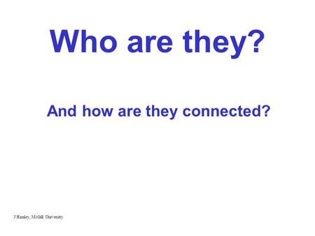 Who are they? And how are they connected? J Hanley, McGill University.