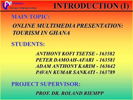 FH Offenburg PROJECT PRESENTATION INTRODUCTION (I) ONLINE MULTIMEDIA PRESENTATION: TOURISM IN GHANA MAIN TOPIC: STUDENTS: ANTHONY KOFI TSETSE - 163582.