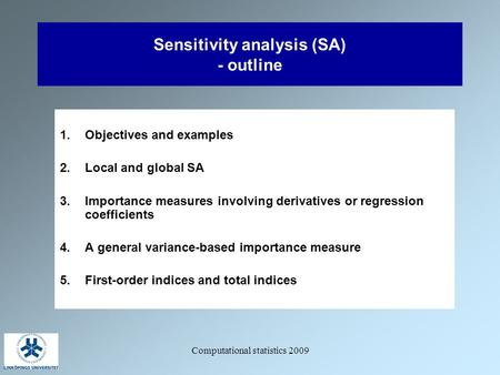 Computational statistics 2009 Sensitivity analysis (SA) - outline 1.Objectives and examples 2.Local and global SA 3.Importance measures involving derivatives.