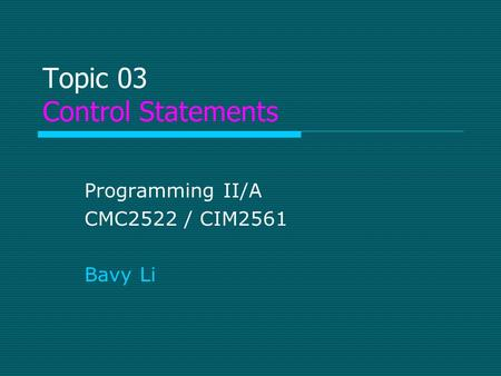 Topic 03 Control Statements Programming II/A CMC2522 / CIM2561 Bavy Li.