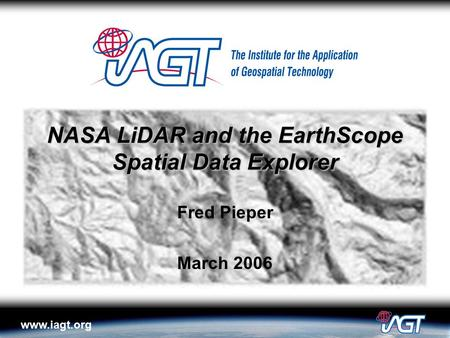 Www.iagt.org NASA LiDAR and the EarthScope Spatial Data Explorer Fred Pieper March 2006.