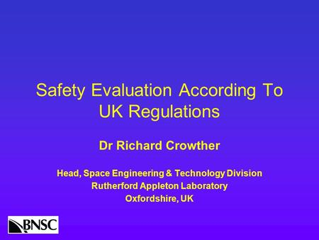 Safety Evaluation According To UK Regulations Dr Richard Crowther Head, Space Engineering & Technology Division Rutherford Appleton Laboratory Oxfordshire,