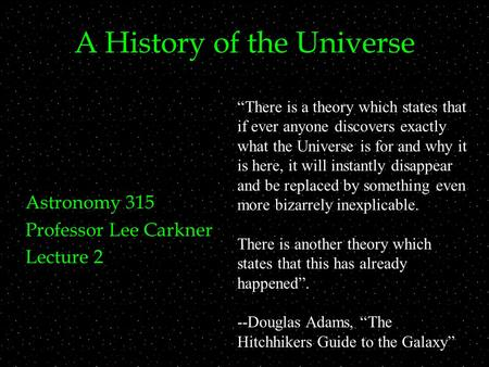 "A History of the Universe Astronomy 315 Professor Lee Carkner Lecture 2 ""There is a theory which states that if ever anyone discovers exactly what the."