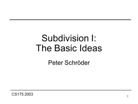 CS175 2003 1 Peter Schröder Subdivision I: The Basic Ideas.