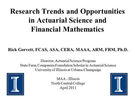Research Trends and Opportunities in Actuarial Science and Financial Mathematics Rick Gorvett, FCAS, ASA, CERA, MAAA, ARM, FRM, Ph.D. Director, Actuarial.