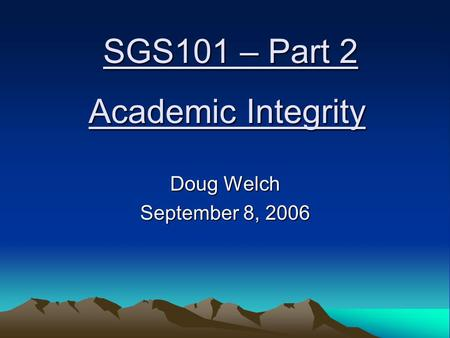 Academic Integrity Doug Welch September 8, 2006 SGS101 – Part 2.