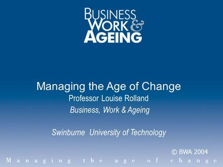 Managing the Age of Change Professor Louise Rolland Business, Work & Ageing Swinburne University of Technology © BWA 2004.