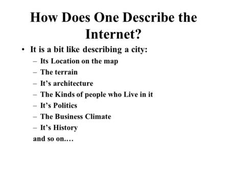 How Does One Describe the Internet? It is a bit like describing a city: –Its Location on the map –The terrain –It's architecture –The Kinds of people.
